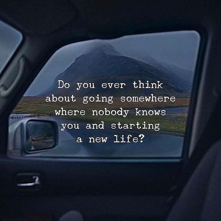 Do You Ever Think About Going Somewhere Where Nobody Knows You And Starting A New Life Inspirational Quotes Motivation Positive Quotes Life Quotes