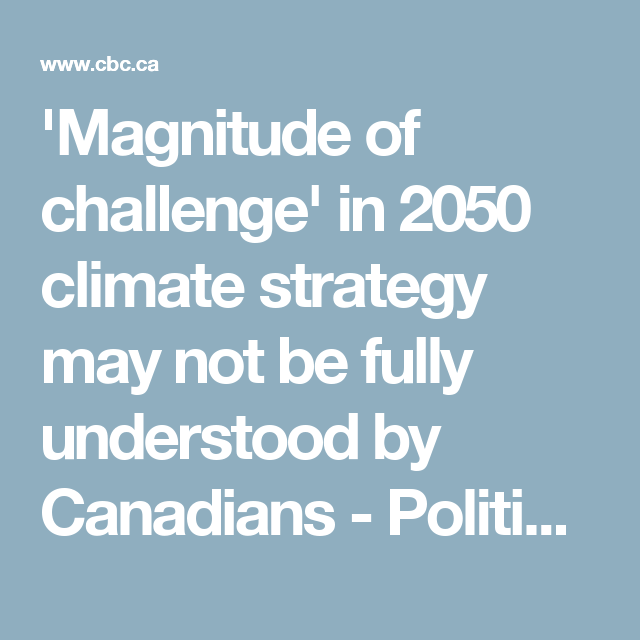 'Magnitude of challenge' in 2050 climate strategy may not be fully understood by Canadians - Politics - CBC News