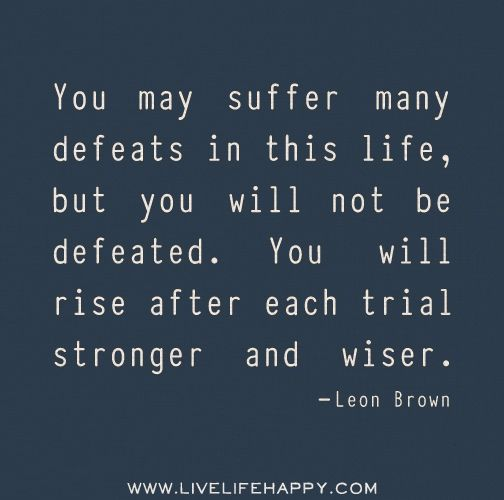 You may suffer many defeats in this life, but you will not be defeated. You will rise after each trial stronger and wiser.