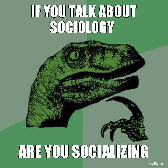 """A meme showing a confusion about whether talking about sociology means """"socializing""""."""