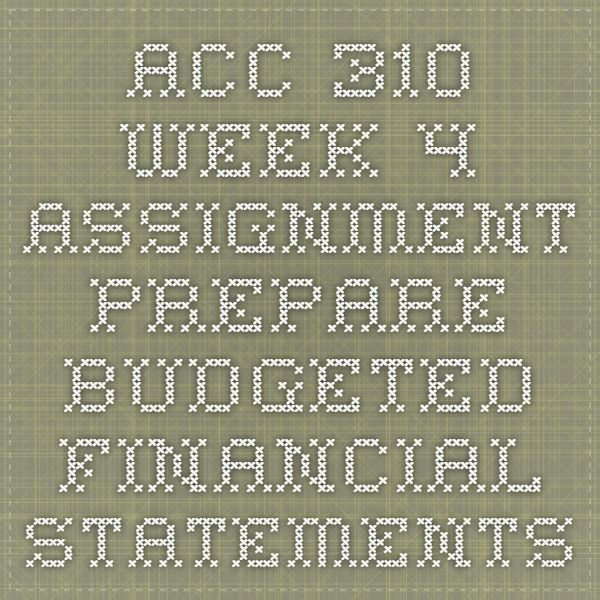 005 ACC 310 Week 4 Assignment Prepare Budgeted Financial