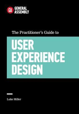 The Practitioner's Guide to User Experience Design by Luke Miller... from General Assembly