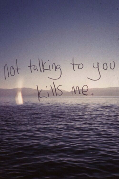 it kills me so much not to see you and talk to you i miss your