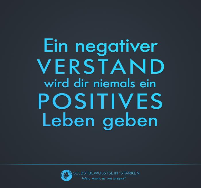 Ein negativer Verstand wird dir niemals ein positives Leben geben