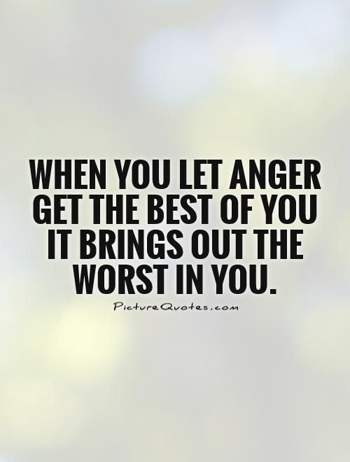 When You Let Anger Get The Best Of You It Brings Out The Worst In