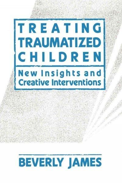 Treating Traumatized Children: New Insights and Creative Interventions