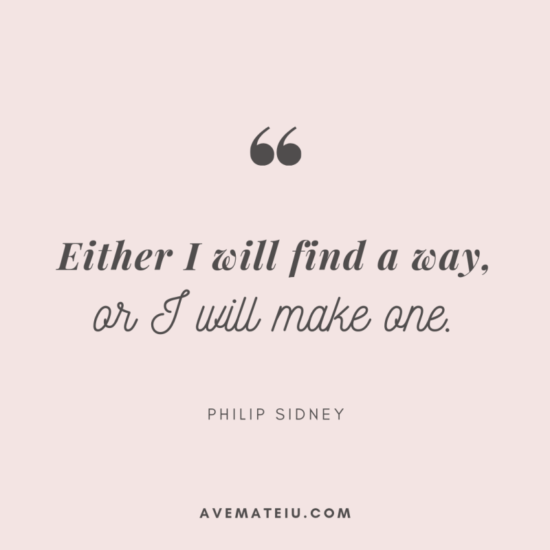 Either I will find a way, or I will make one. - Philip Sidney Quote 314 - Ave Mateiu