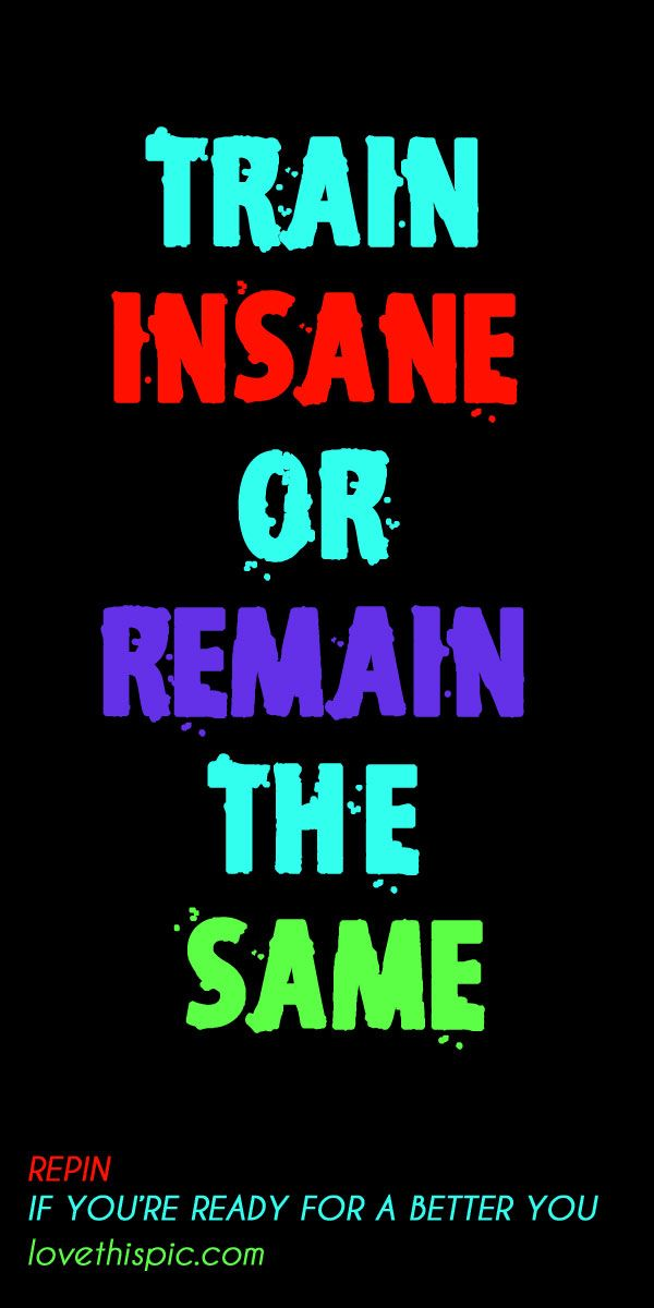 TRAIN INSANE quotes quote truth wise inspirational motivational inspiring ins...
