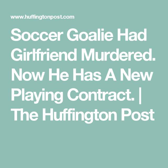 Soccer Goalie Had Girlfriend Murdered. Now He Has A New Playing Contract. | The Huffington Post