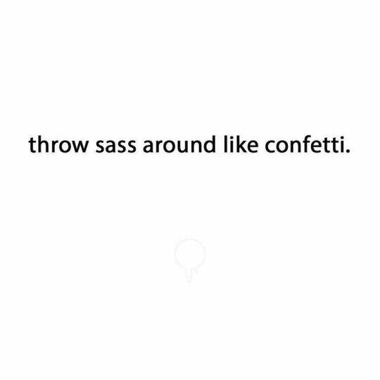 keep it sassy. More