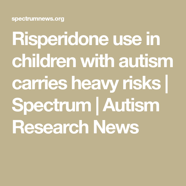 Risperidone Use In Children With Autism >> Risperidone Use In Children With Autism Carries Heavy Risks