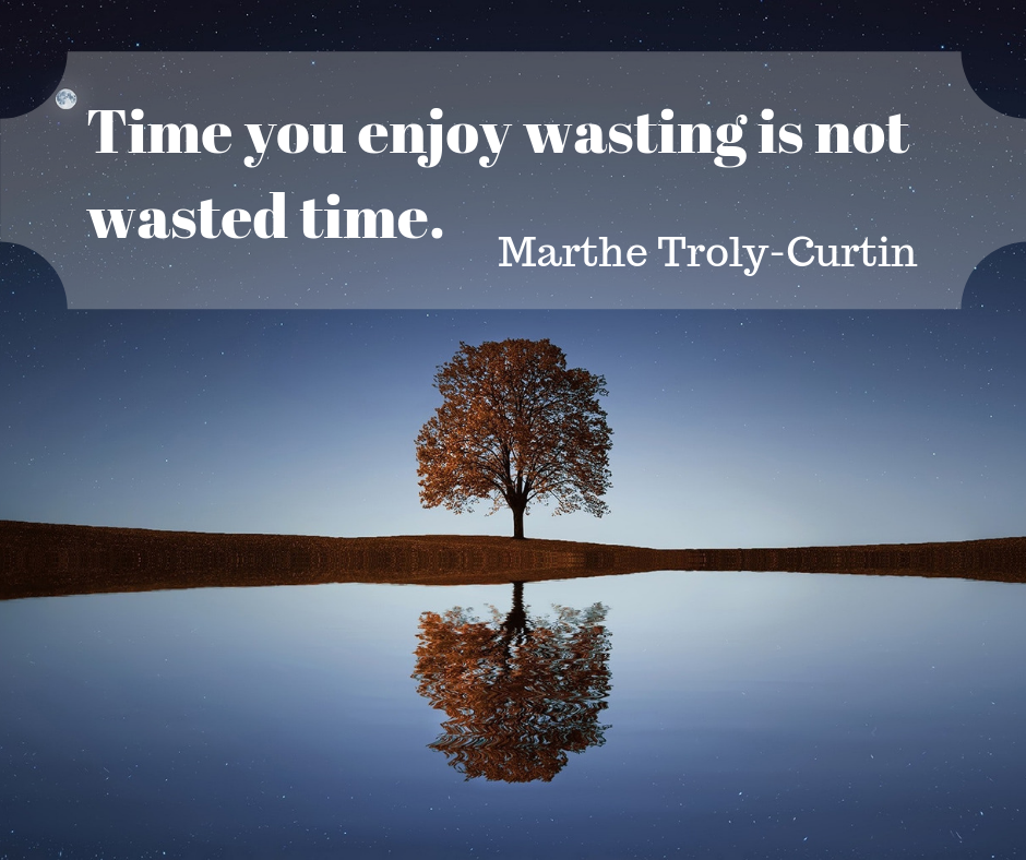 Time You Enjoy Wasting Is Not Wasted Time Marthe Troly Curtin For More Inspiration Follow Us On Faceboo Spirituality Instagram Fight For Your Dreams