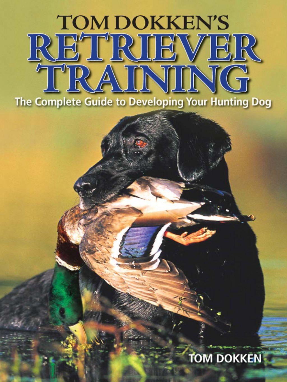 Tom Dokken S Retriever Training Ebook Hunting Dogs Dog Books
