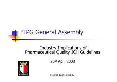 Industry Implications Of Pharmaceutical Quality ICH Guidelines John Jolley, EIPG UK Delegate Presentation at the EIPG General Assembly, Malta 2008. http://eipg.eu/wp-content/uploads/2013/07/quality-management.pdf
