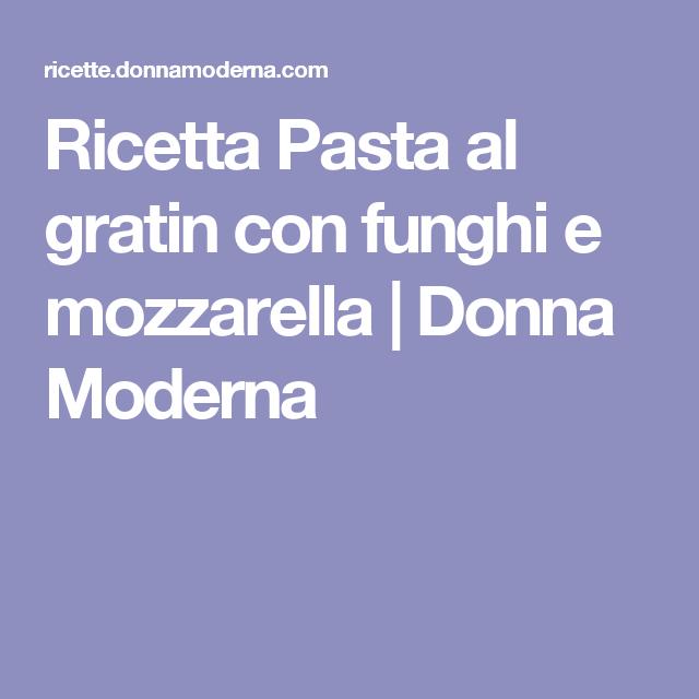 Ricetta Pasta al gratin con funghi e mozzarella   Donna Moderna