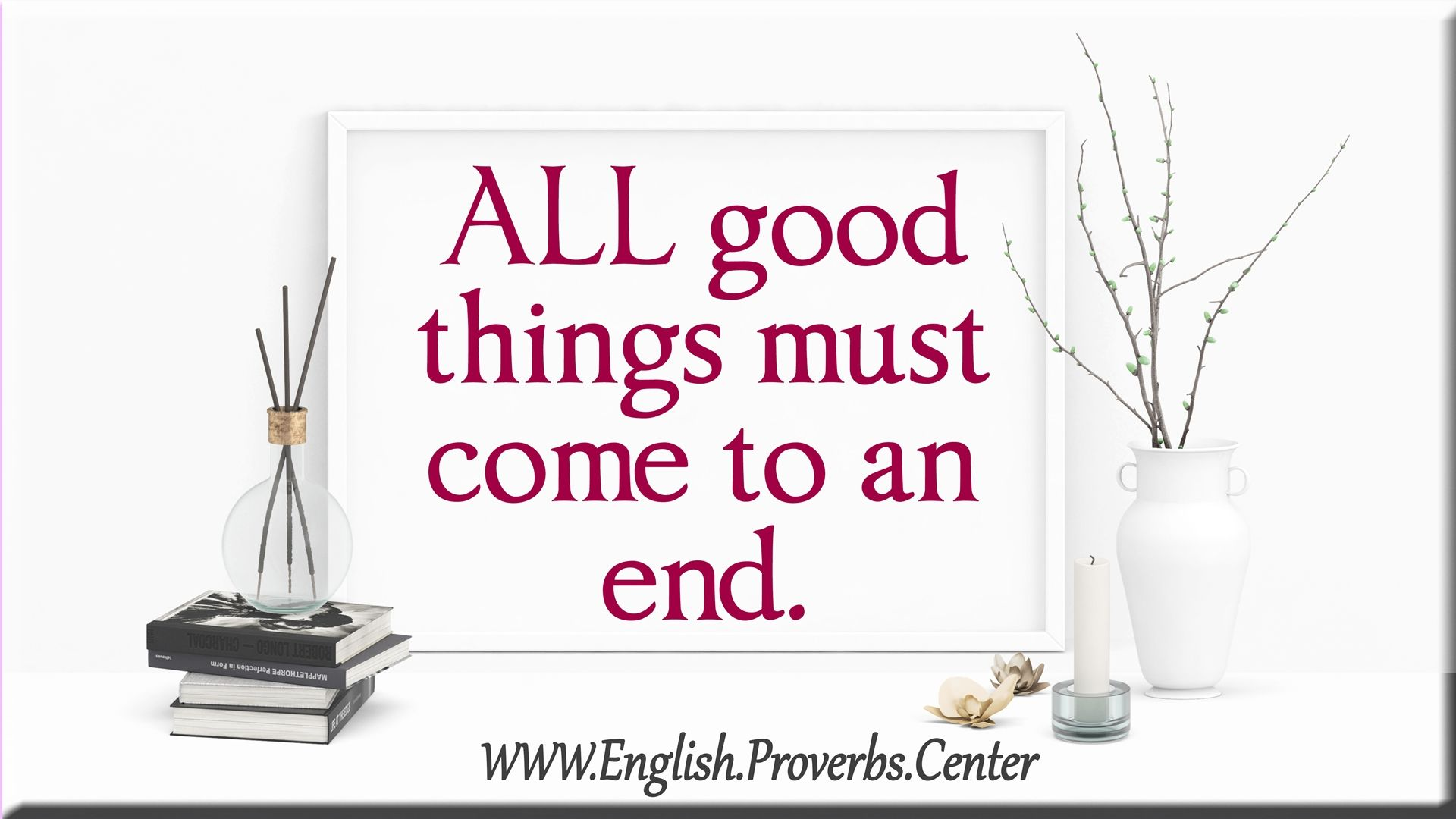 English Proverb All Good Things Must Come To An End The Meaning