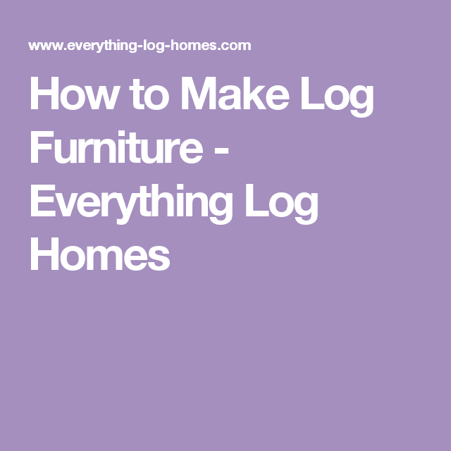 How to Make Log Furniture - Everything Log Homes