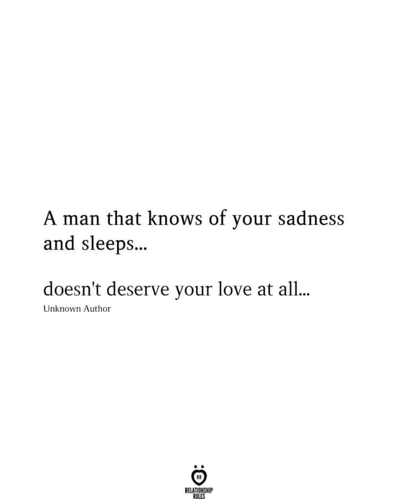 A Man That Knows Of Your Sadness And Sleeps... Doesn't Deserve Your Love At All