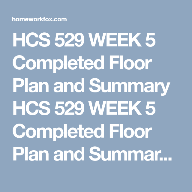 hcs 529 week 5 completed floor plan and summary