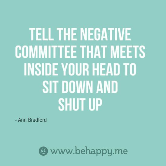 Tell the negative committee that meets inside your head to sit down and shut up. - Ann Bradford