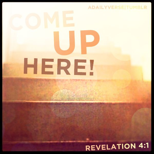 Come up here, and I will show you things which must take place … —Revelation 4:1