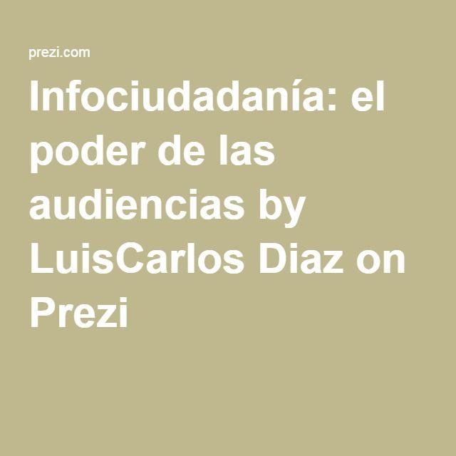 Infociudadanía: el poder de las audiencias by LuisCarlos Diaz on Prezi