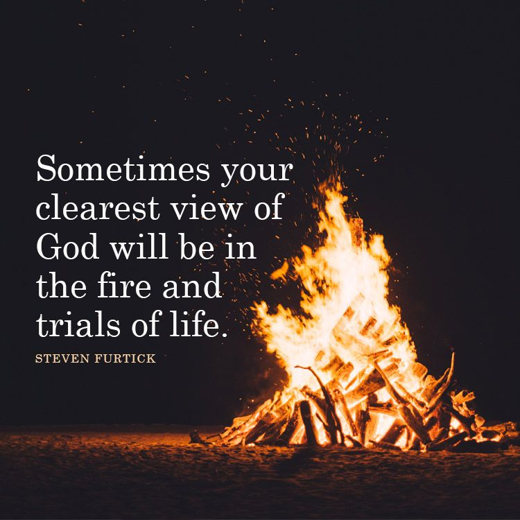 Sometimes Your Clearest View Of God Will Be In The Fire And Trials