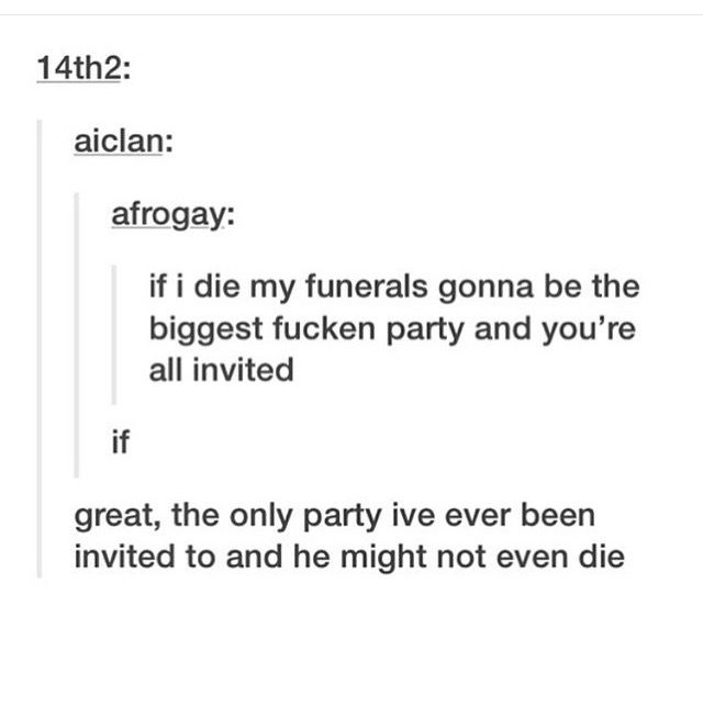 I will never die, but if I do, it will be a party