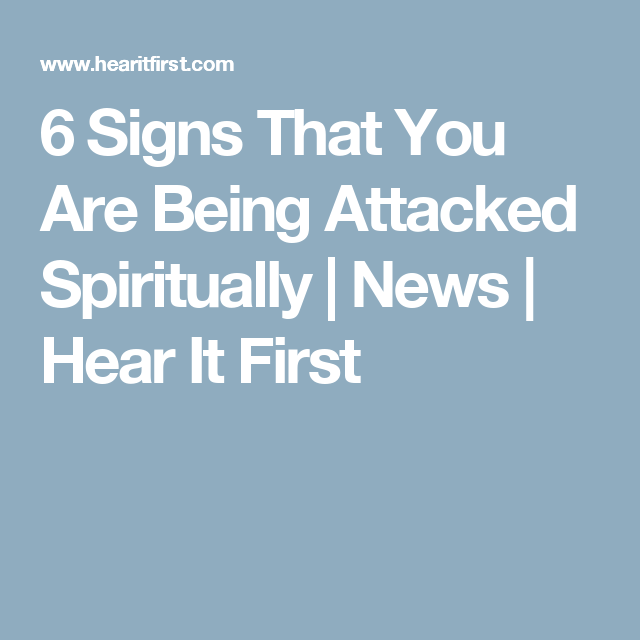 6 Signs That You Are Being Attacked Spiritually | News | Hear It First