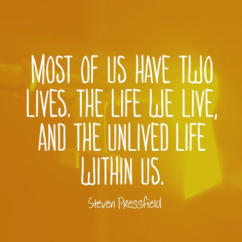 Most of us have two lives. The life we live, and the unlived life within us. — Steven Pressfield