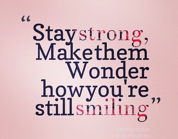 Stay Strong Make Them Wonder How Youre Still Smiling Me