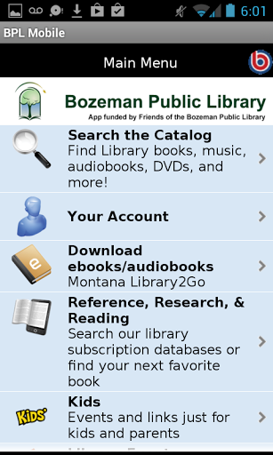 Bozeman Public Library on the go!<p>With the Bozeman Public Library app, BPL Mobile, you can:<br>•\tSearch our catalog <br>•\tPlace holds <br>•\tSearch our databases<br>•\tConnect to homework help, Tumblebooks, and other resources for kids<br>•\tDownload audio and ebooks<br>•\tFind out what events are happening at the library<br>•\tCheck on our hours, address, and social media pages<br>•\tFind out if we have a book in by scanning its barcode using Booklook<br>Even better, our app uses smart…