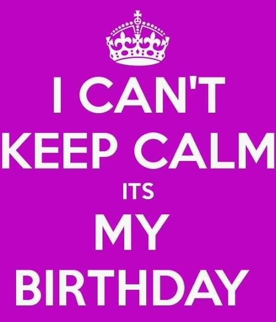 I can\'t keep calm it\'s my birthday!! funny quote keep calm ...