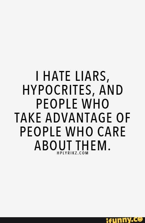 I HATE LIARS, HYPOCRITES, AND PEOPLE WHO TAKE ADVANTAGE OF PEOPLE WHO CARE ABOUT THEM. HHHHHHHHH - )