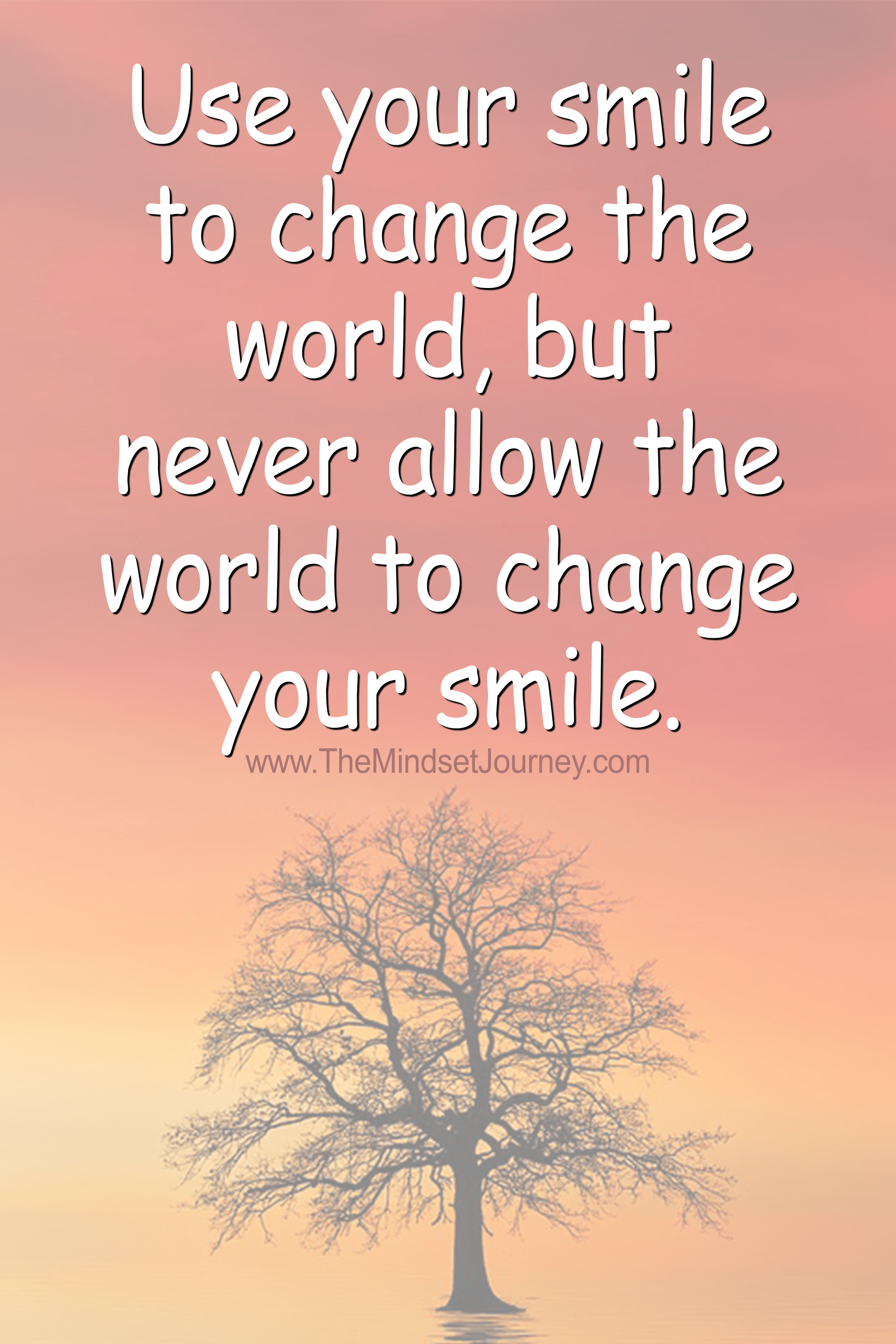 Use Your Smile To Change The World But Never Allow The World To Change Your Smile The Mindset Journey Your Smile Mindset Quotes Change The World
