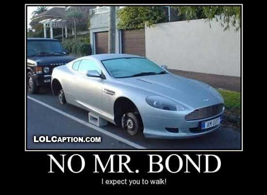 No Mr Bond I expect you to walk - http://www.lolcaption.com/funny-demotivational-poster/no-mr-bond-i-expect-you-to-walk/