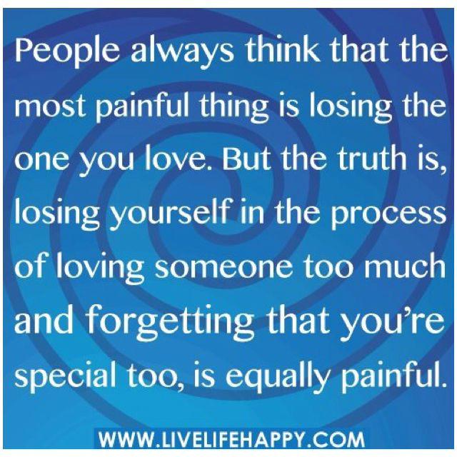 People Always Think That The Most Painful Thing Is Losing The One You Love.  But The Truth Is, Losing Yourself In The Process Of Loving Someone Too Much  And ...