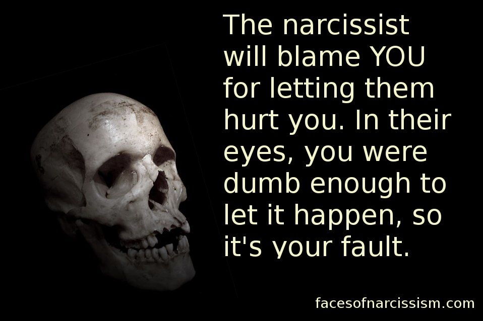 The narcissist will blame YOU for letting them hurt you. In their eyes, you were dumb enough to let it happen, so it's your fault.