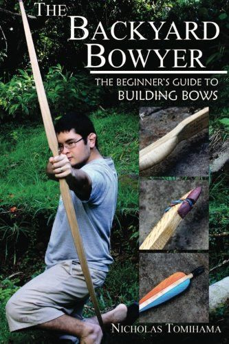 The Backyard Bowyer: The Beginner's Guide to Building Bows ...