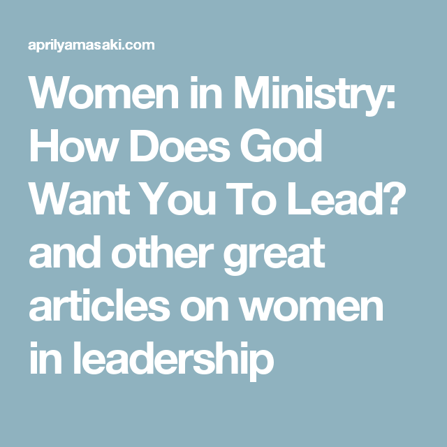 Women in Ministry: How Does God Want You To Lead? and other great articles on women in leadership