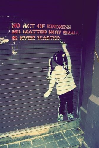 Banksy - 'No act of kindness no matter how small is ever wasted'. So true.