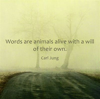 Words are animals alive with a will of their own. ~Carl Jung.