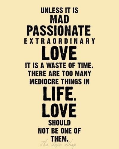 Unless it is mad passionate, extraordinary love...it is a waste of time. There are too many mediocre things in life. LOVE should not be one of them.