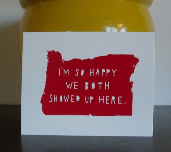 """I'm so happy we both showed up here."" Cute as either a card for your significant other or even as wall art in the home you share together. I'm considering doing this, just changing the state."