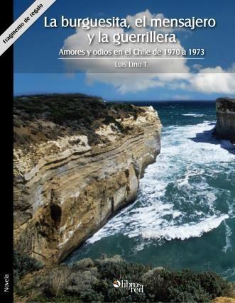 LA BURGUESITA, EL MENSAJERO Y LA GUERRILLERA. AMORES Y ODIOS EN EL CHILE DE 1970 A 1973. FRAGMENTO DE REGALO - Luis Lino T. - Novelas - Ebook gratis