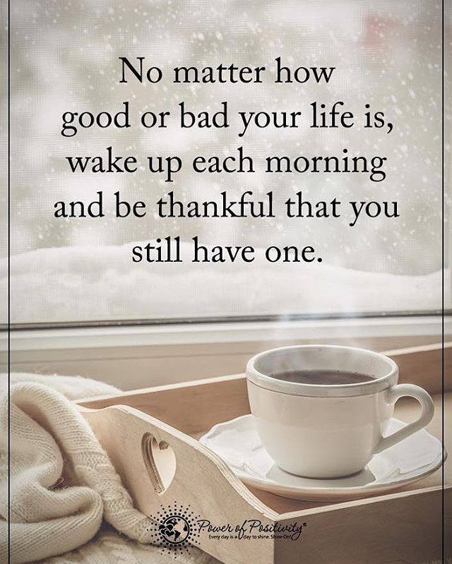 No Matter How Good Or Bad Your Life Is Wake Up Each Morning And Be Thankful That You St Good Morning Quotes For Him Good Morning Quotes Morning Quotes For Him