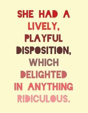 """She had a lively, playful disposition, which delighted in anything ridiculous."" - Jane Austen"