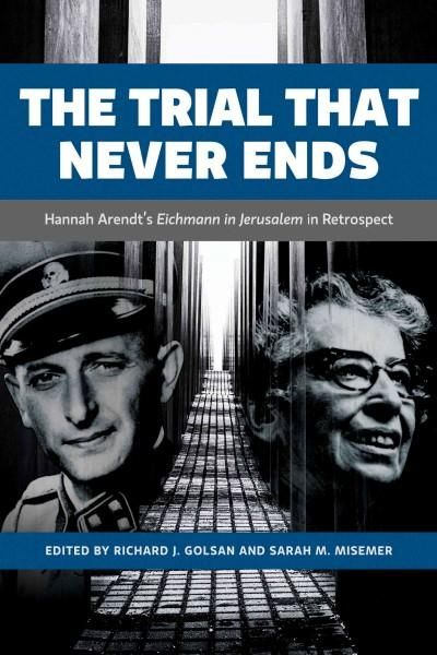 The Trial That Never Ends: Hannah Arendt's Eichmann in Jerusalelm in Retrospect