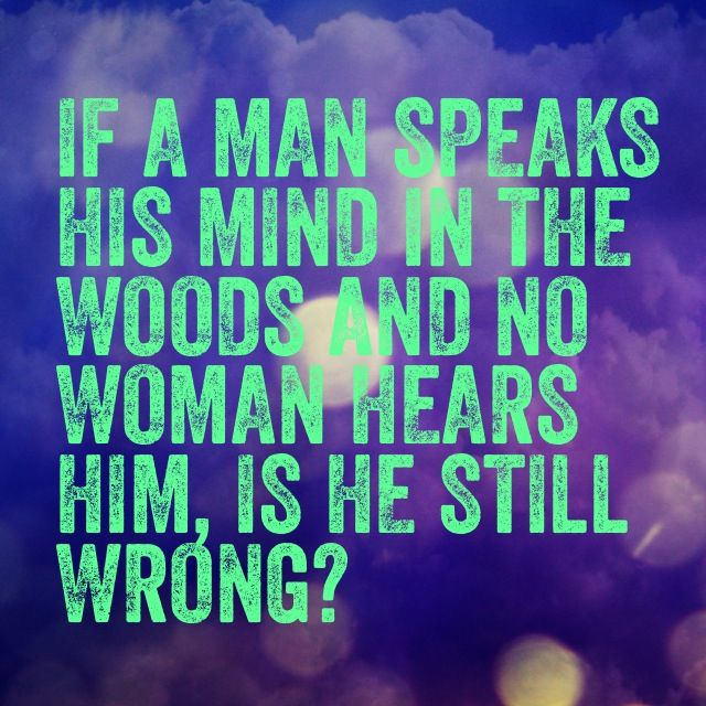 If a man speaks his mind in the woods and no woman hears him, is he still wrong?