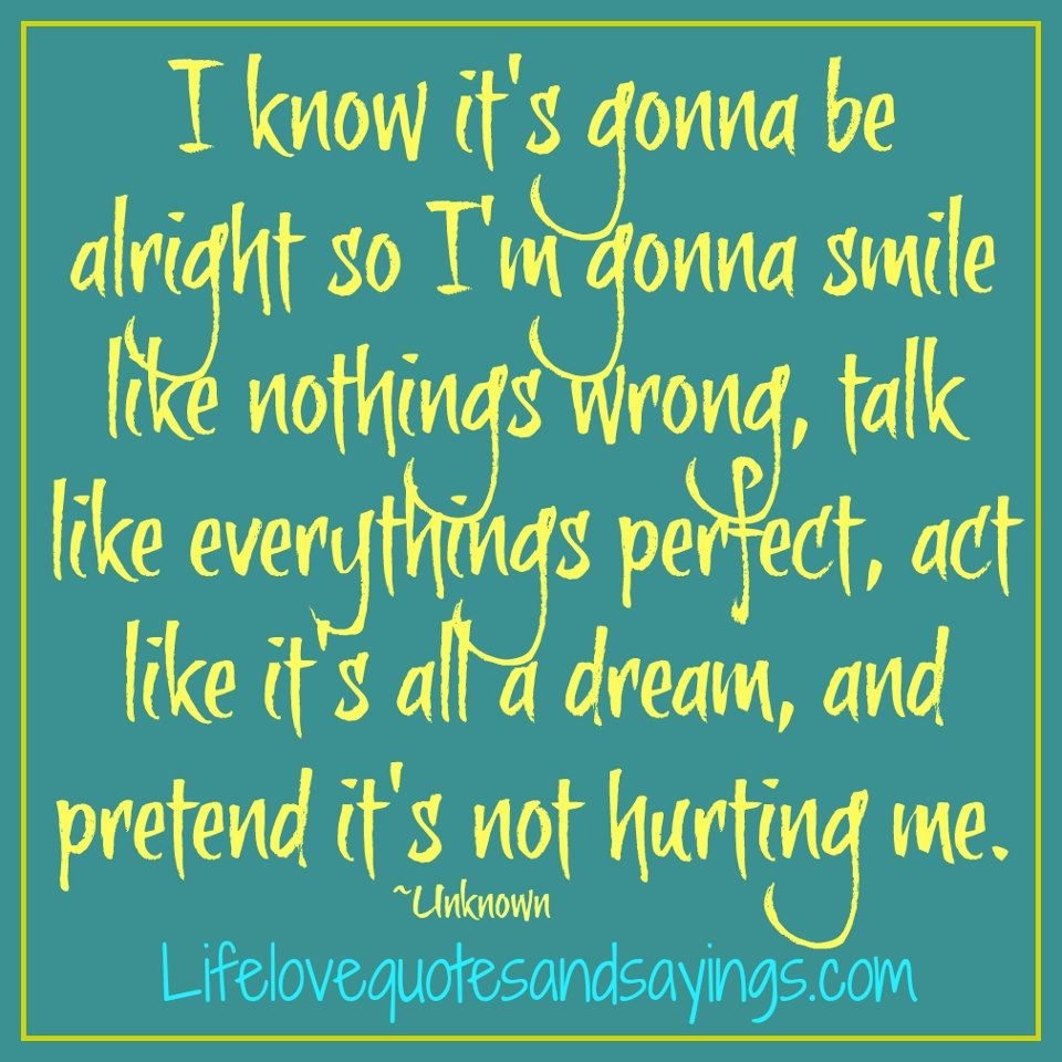 I know it s gonna be alright so I m gonna smile like nothings wrong Its Okay QuotesLove